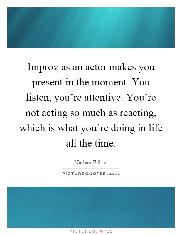 improv-as-an-actor-makes-you-present-in-the-moment-you-listen-youre-attentive-youre-not-acting-so-quote-1